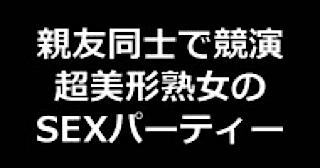 おまんこ:★親友同士で競演 超美形熟女のSEXパーティー!!:無毛まんこ