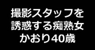 おまんこ:★撮影スタッフを誘惑する痴熟女 かおり40歳:まんこ